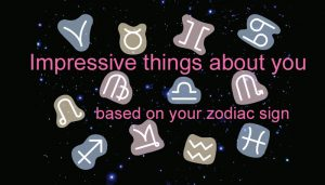 Here are the most impressive things about you based on your zodiac sign